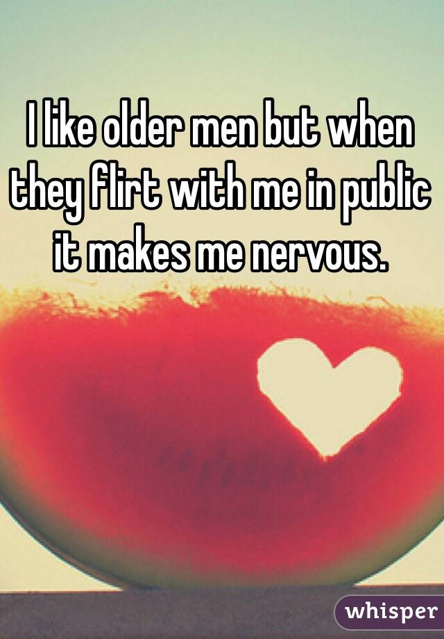 I like older men but when they flirt with me in public it makes me nervous.