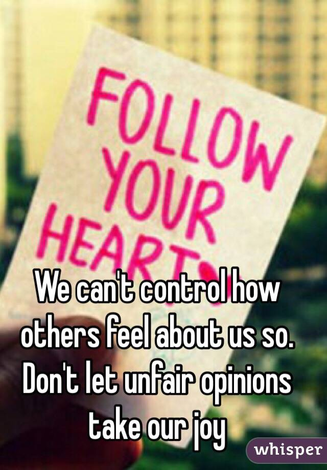 We can't control how others feel about us so. Don't let unfair opinions take our joy
