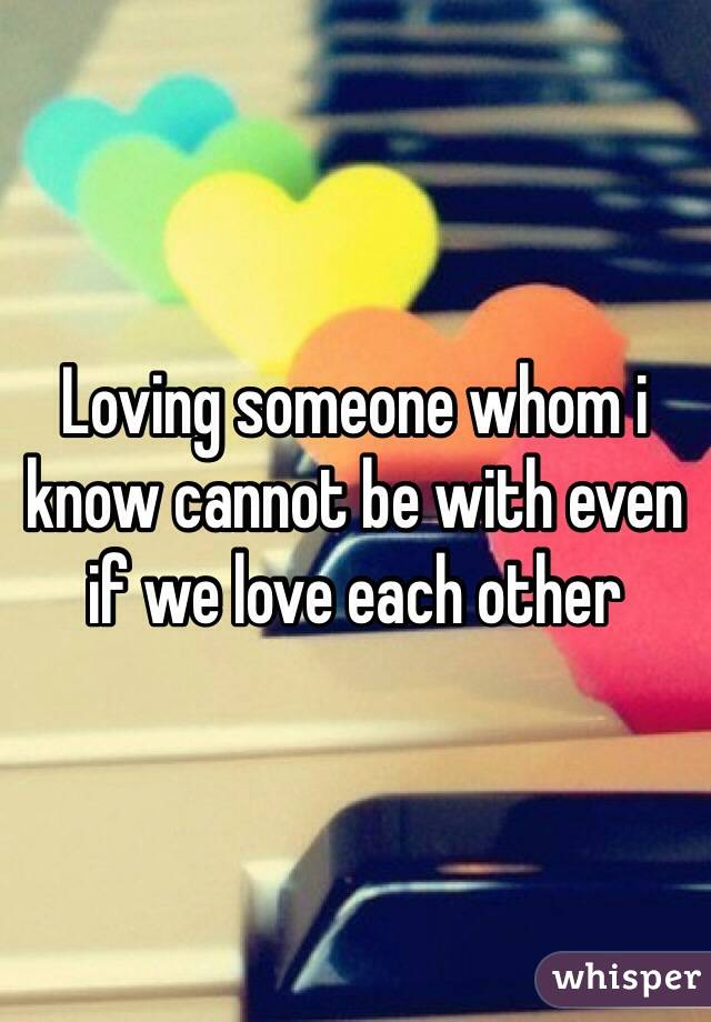 Loving someone whom i know cannot be with even if we love each other