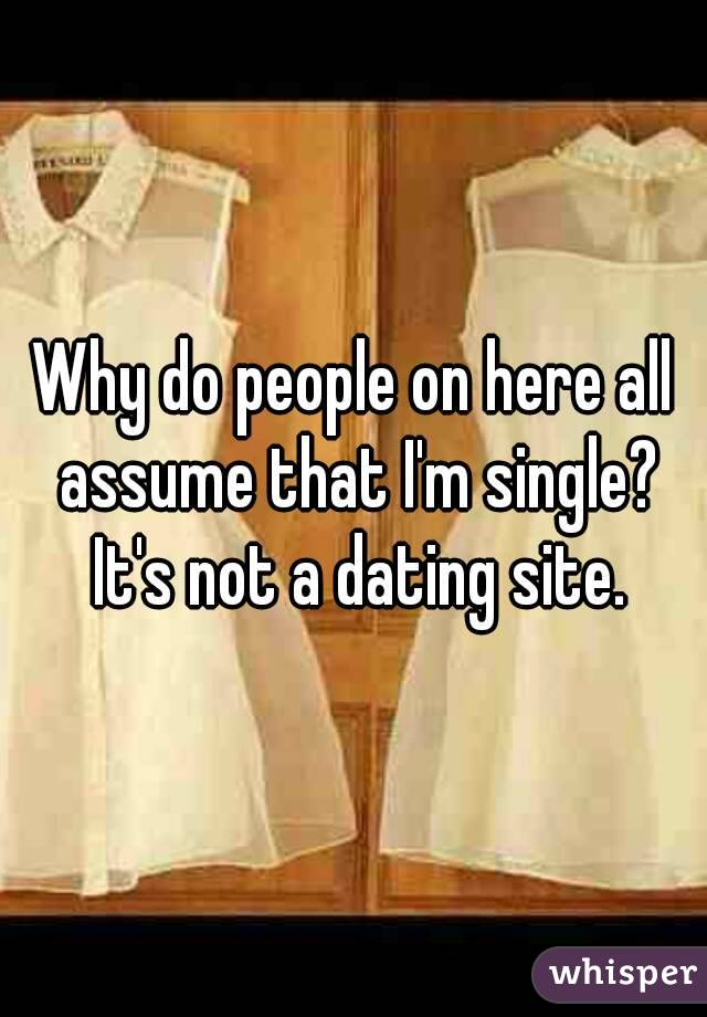 Why do people on here all assume that I'm single? It's not a dating site.