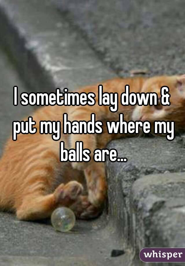 I sometimes lay down & put my hands where my balls are...