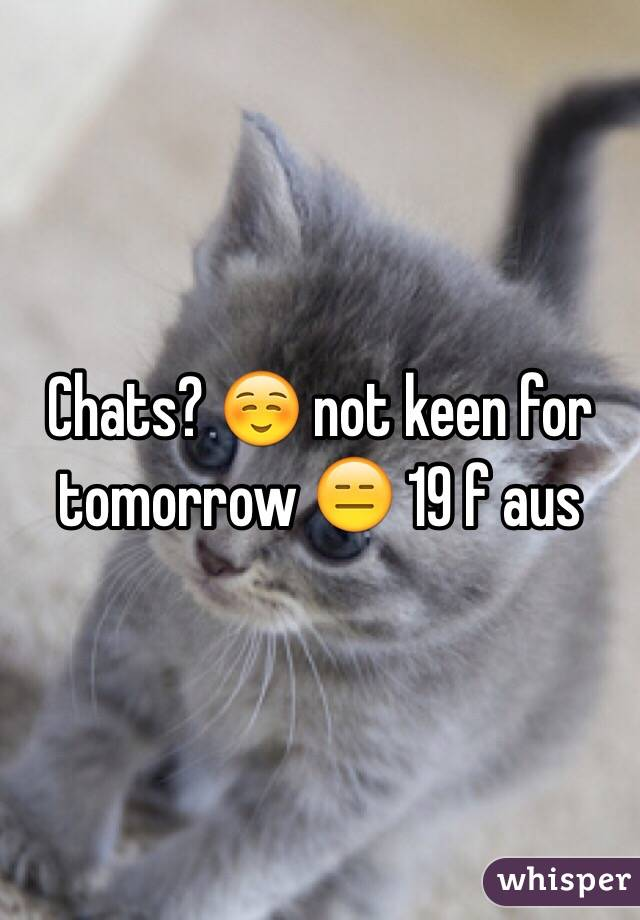 Chats? ☺️ not keen for tomorrow 😑 19 f aus