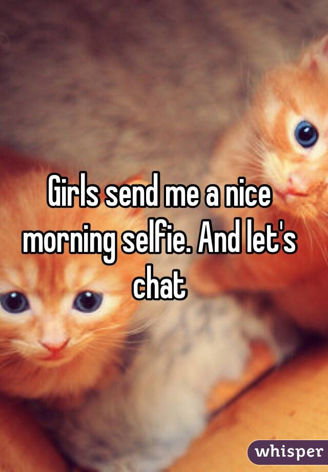 Girls send me a nice morning selfie. And let's chat