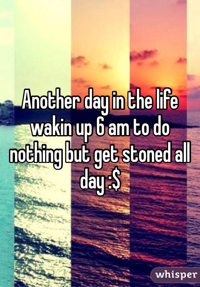 Another day in the life wakin up 6 am to do nothing but get stoned all day :$