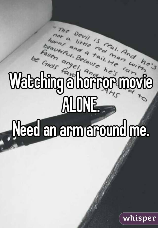 Watching a horror movie  ALONE.  Need an arm around me.