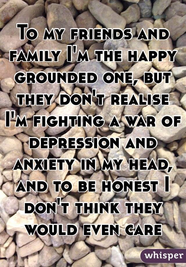 To my friends and family I'm the happy grounded one, but they don't realise I'm fighting a war of depression and anxiety in my head, and to be honest I don't think they would even care