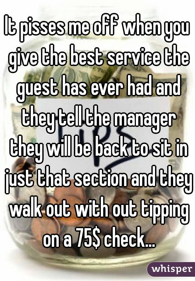 It pisses me off when you give the best service the guest has ever had and they tell the manager they will be back to sit in just that section and they walk out with out tipping on a 75$ check...