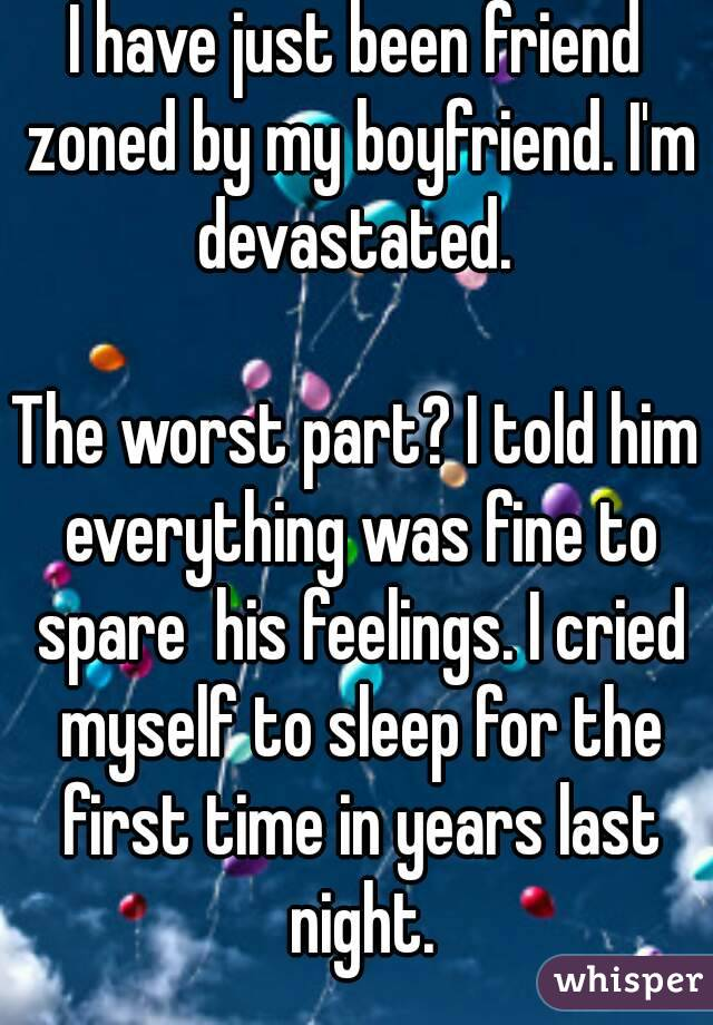 I have just been friend zoned by my boyfriend. I'm devastated.   The worst part? I told him everything was fine to spare  his feelings. I cried myself to sleep for the first time in years last night.