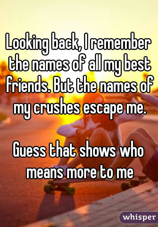 Looking back, I remember the names of all my best friends. But the names of my crushes escape me.  Guess that shows who means more to me