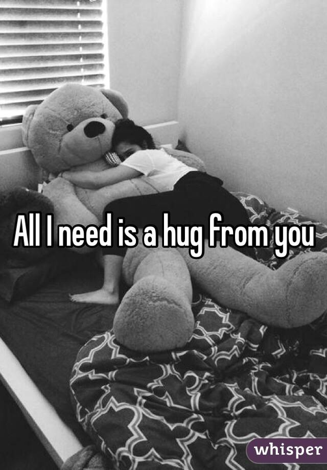 All I need is a hug from you