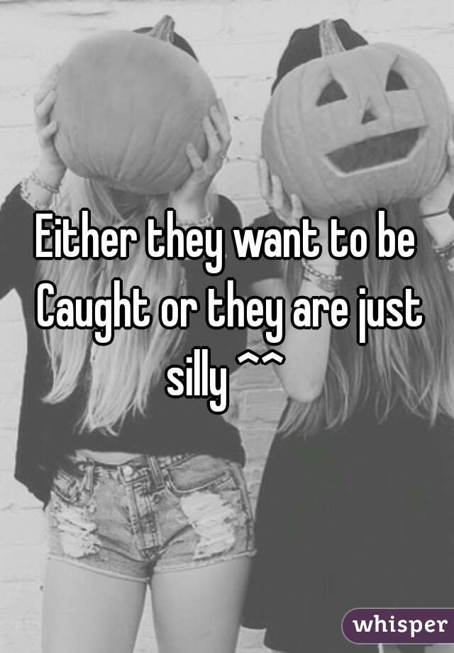 Either they want to be Caught or they are just silly ^^