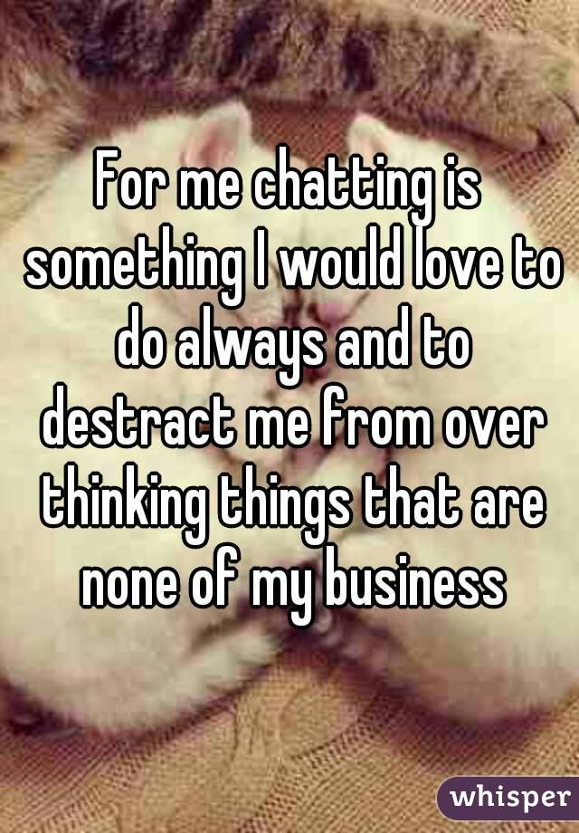 For me chatting is something I would love to do always and to destract me from over thinking things that are none of my business