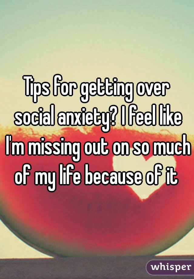 Tips for getting over social anxiety? I feel like I'm missing out on so much of my life because of it