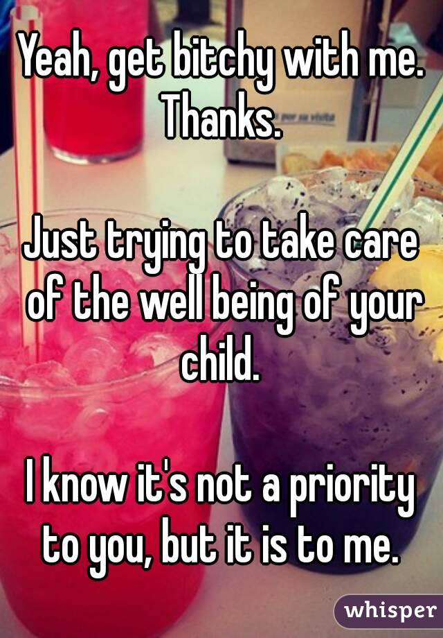 Yeah, get bitchy with me. Thanks.   Just trying to take care of the well being of your child.   I know it's not a priority to you, but it is to me.
