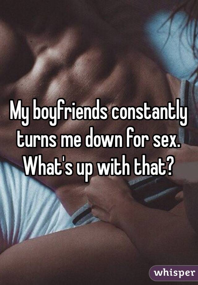 My boyfriends constantly turns me down for sex. What's up with that?