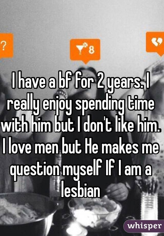 I have a bf for 2 years. I really enjoy spending time with him but I don't like him. I love men but He makes me question myself If I am a lesbian