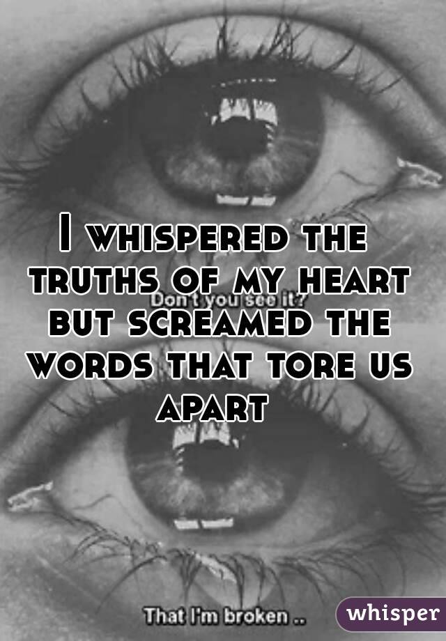 I whispered the truths of my heart but screamed the words that tore us apart