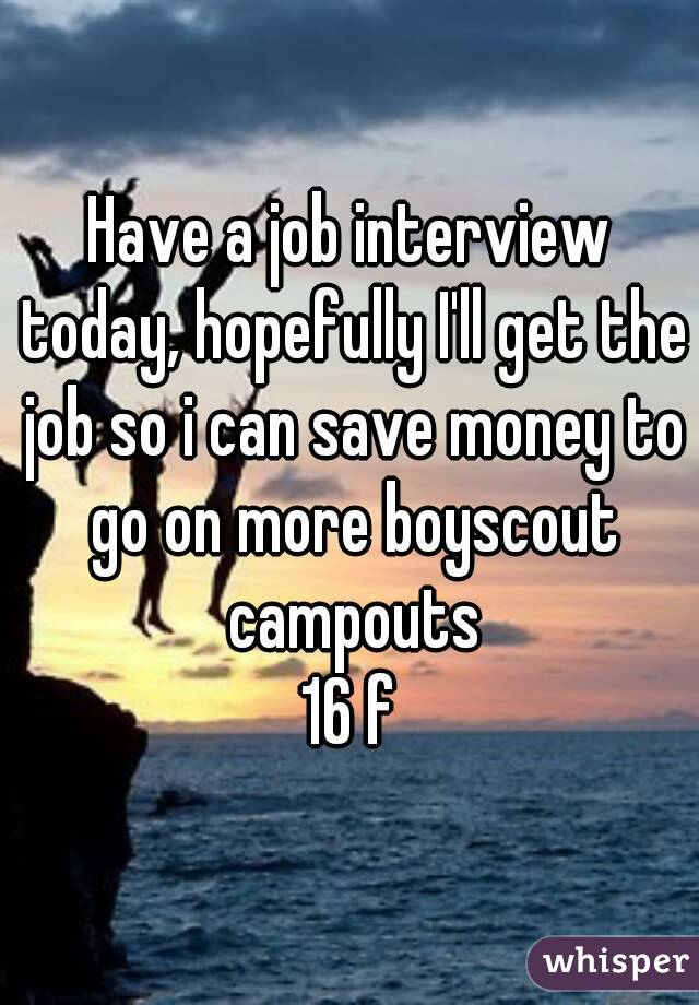 Have a job interview today, hopefully I'll get the job so i can save money to go on more boyscout campouts 16 f