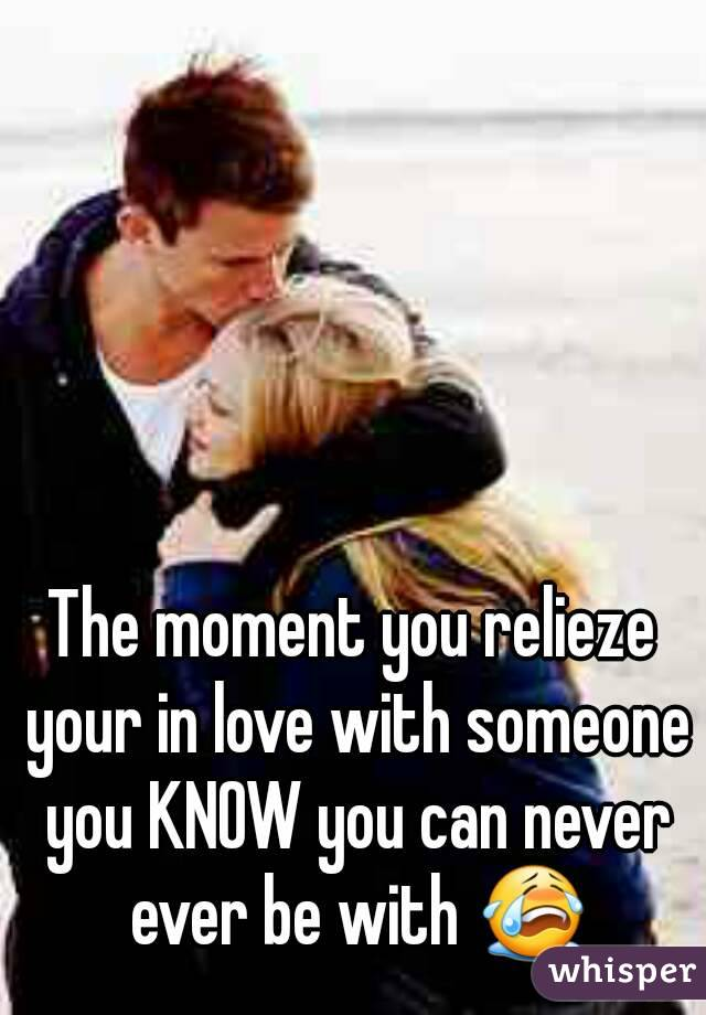 The moment you relieze your in love with someone you KNOW you can never ever be with 😭