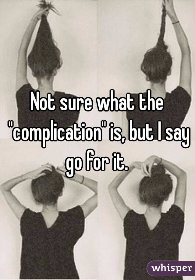 """Not sure what the """"complication"""" is, but I say go for it."""
