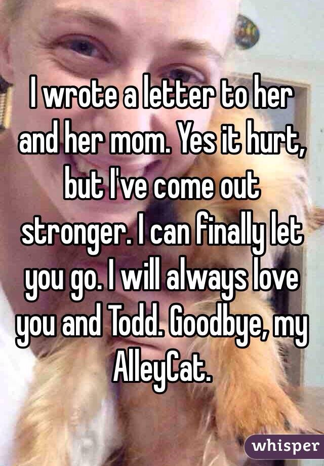 I wrote a letter to her and her mom Yes it hurt but Ive come out