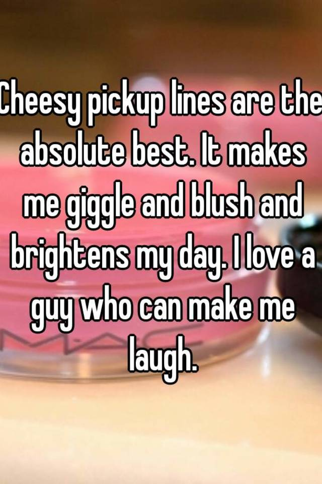 Cheesy Pickup Lines Are The Absolute Best It Makes Me Giggle And Blush And Brightens My Day I Love A Guy Who Can Make Me Laugh