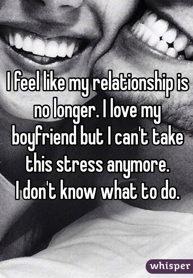 I feel like my relationship is no longer. I love my boyfriend but I can't take this stress anymore.  I don't know what to do.