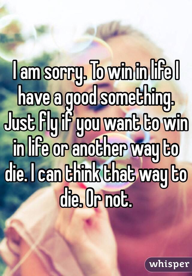 I am sorry. To win in life I have a good something. Just fly if you want to win in life or another way to die. I can think that way to die. Or not.