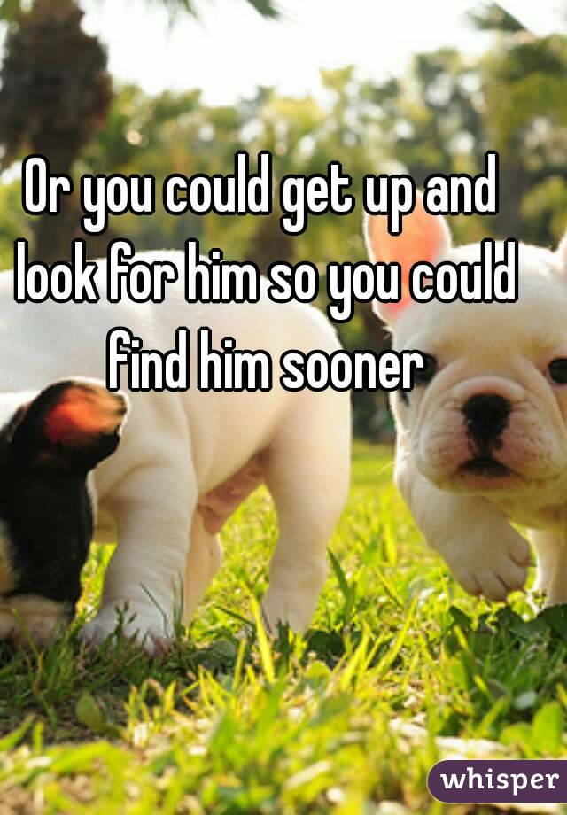 Or you could get up and look for him so you could find him sooner