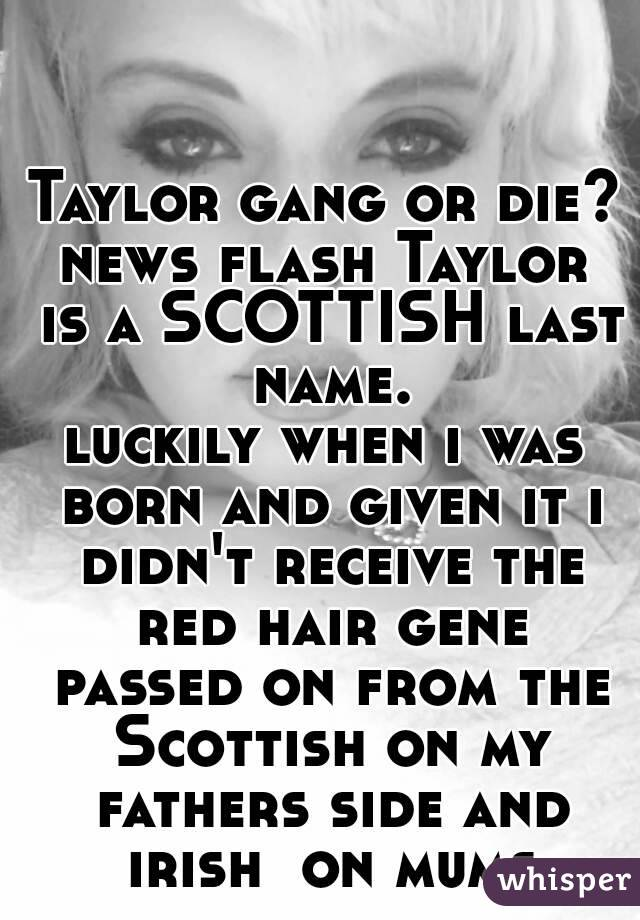 Taylor Gang Or Die News Flash Is A SCOTTISH Last Name Luckily When