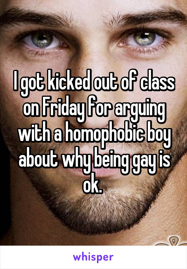 I got kicked out of class on Friday for arguing with a homophobic boy about why being gay is ok.