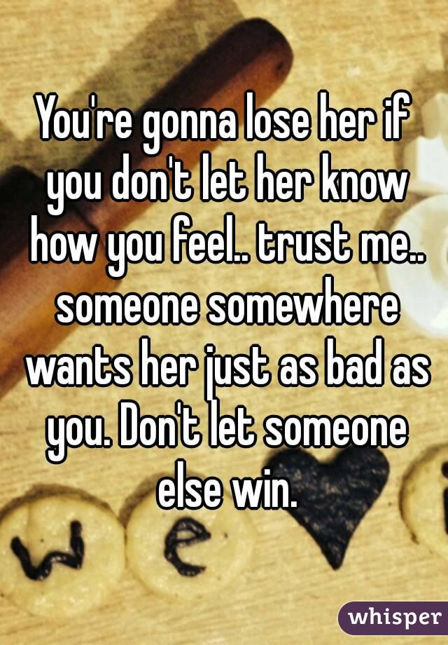You're gonna lose her if you don't let her know how you ...