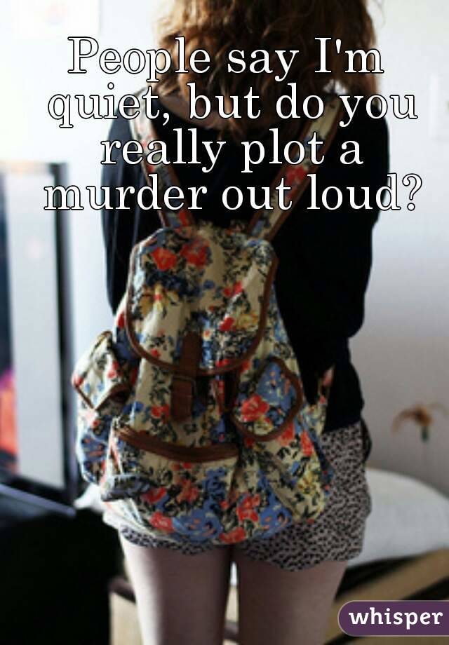 People say I'm quiet, but do you really plot a murder out loud?