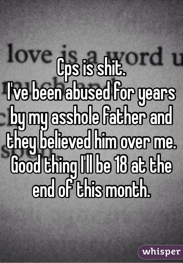Cps is shit. I've been abused for years by my asshole father and they believed him over me.  Good thing I'll be 18 at the end of this month.