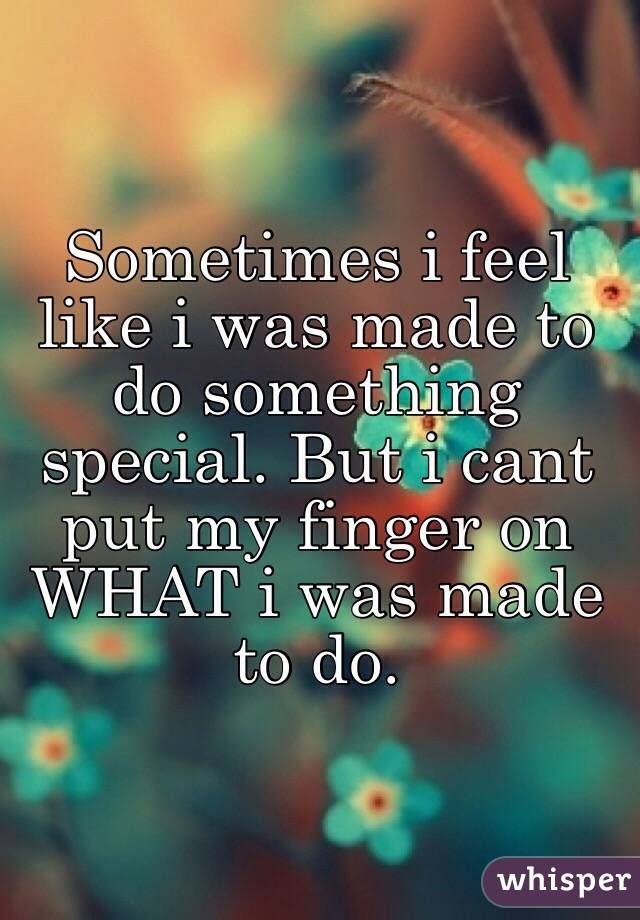 Sometimes i feel like i was made to do something special. But i cant put my finger on WHAT i was made to do.
