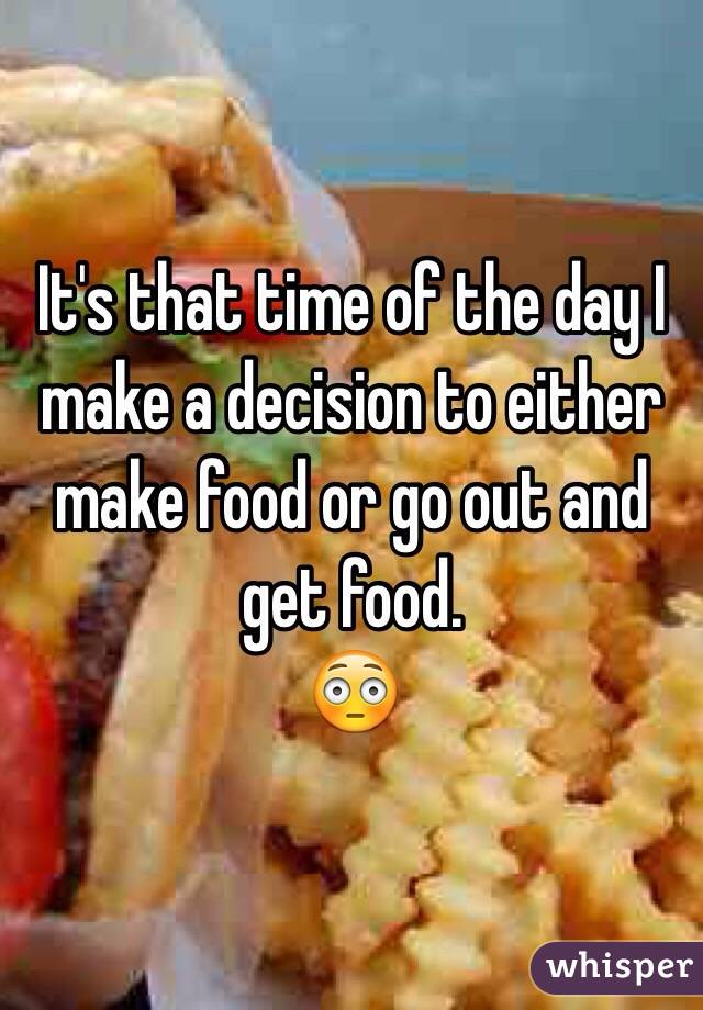 It's that time of the day I make a decision to either make food or go out and get food. 😳