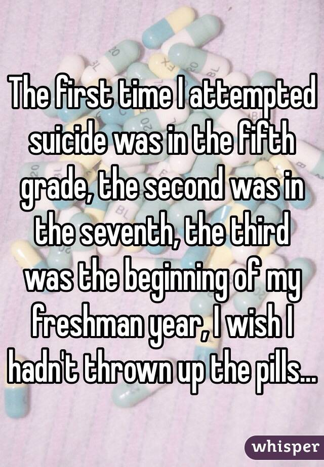 The first time I attempted suicide was in the fifth grade, the second was in the seventh, the third was the beginning of my freshman year, I wish I hadn't thrown up the pills...