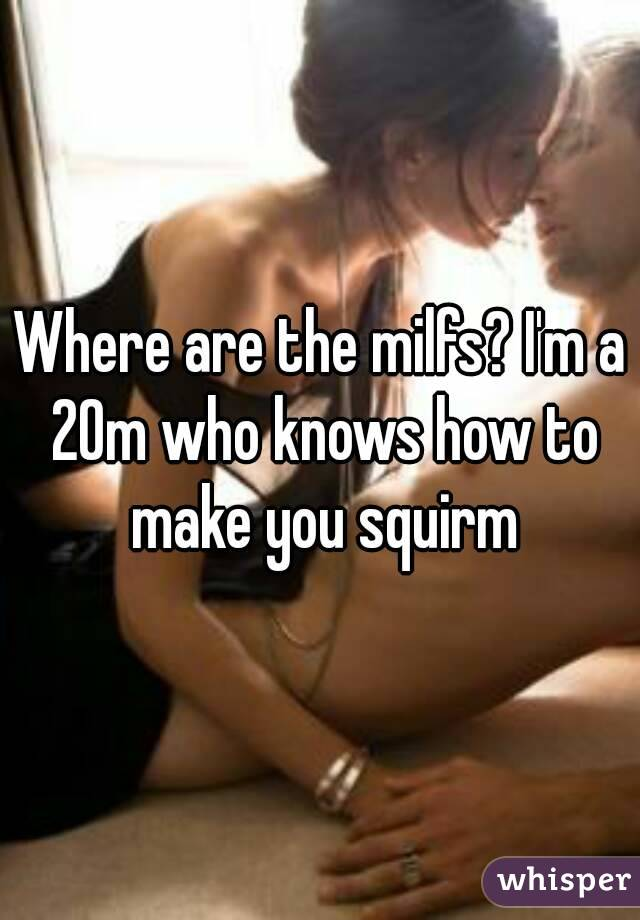 Where are the milfs? I'm a 20m who knows how to make you squirm