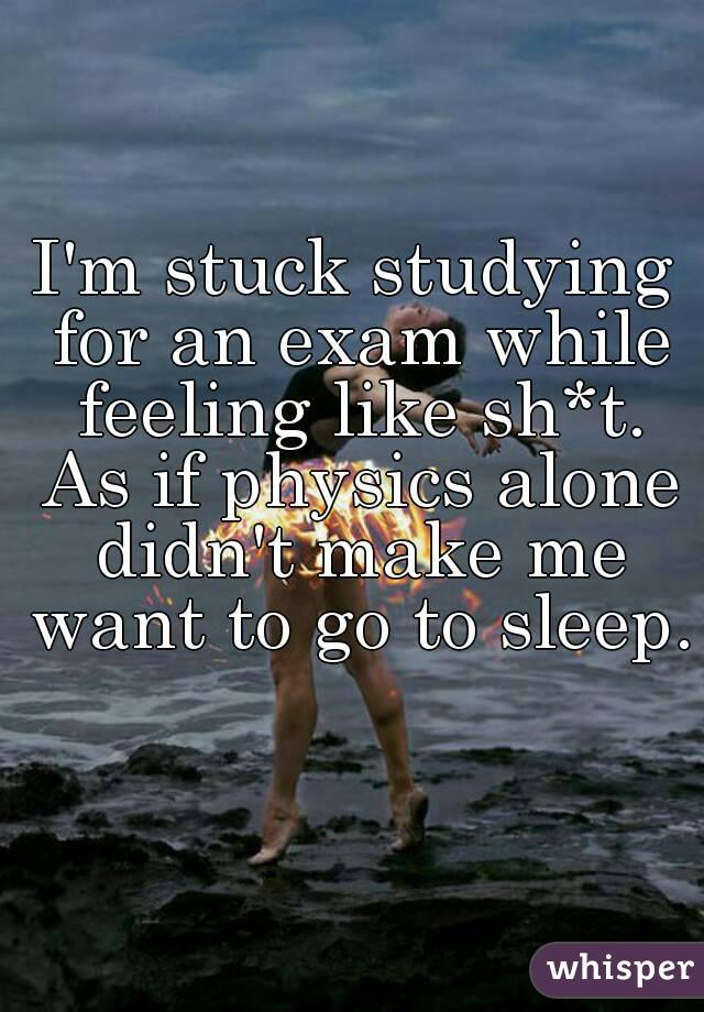 I'm stuck studying for an exam while feeling like sh*t. As if physics alone didn't make me want to go to sleep.