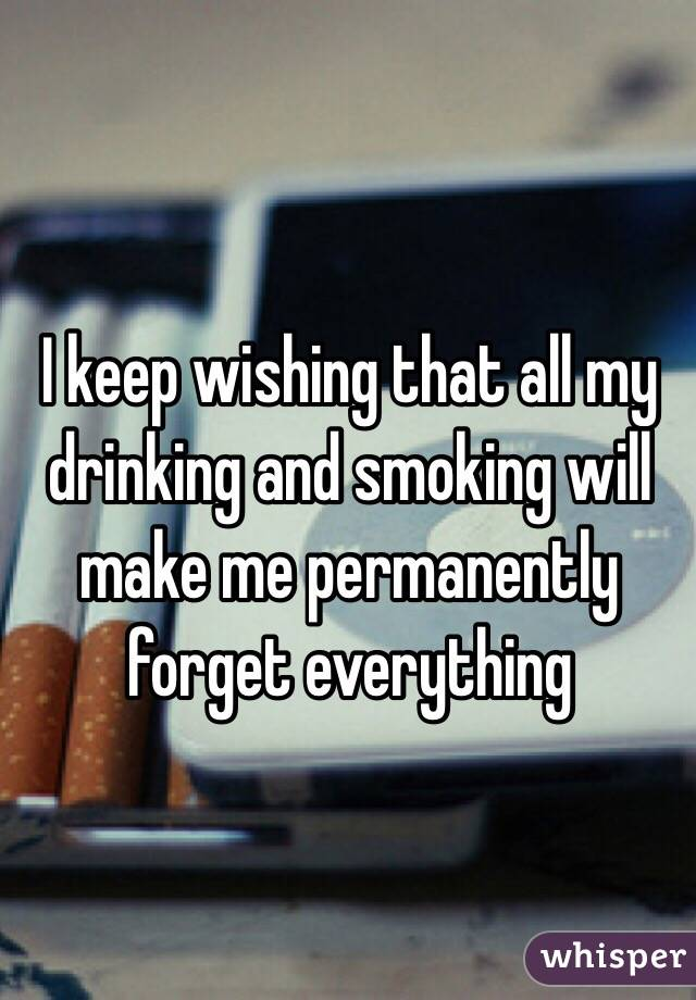I keep wishing that all my drinking and smoking will make me permanently forget everything