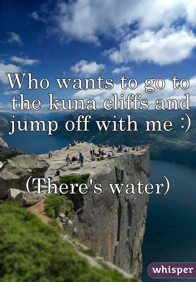 Who wants to go to the kuna cliffs and jump off with me :)   (There's water)