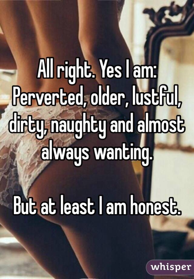 All right. Yes I am: Perverted, older, lustful, dirty, naughty and almost always wanting.  But at least I am honest.