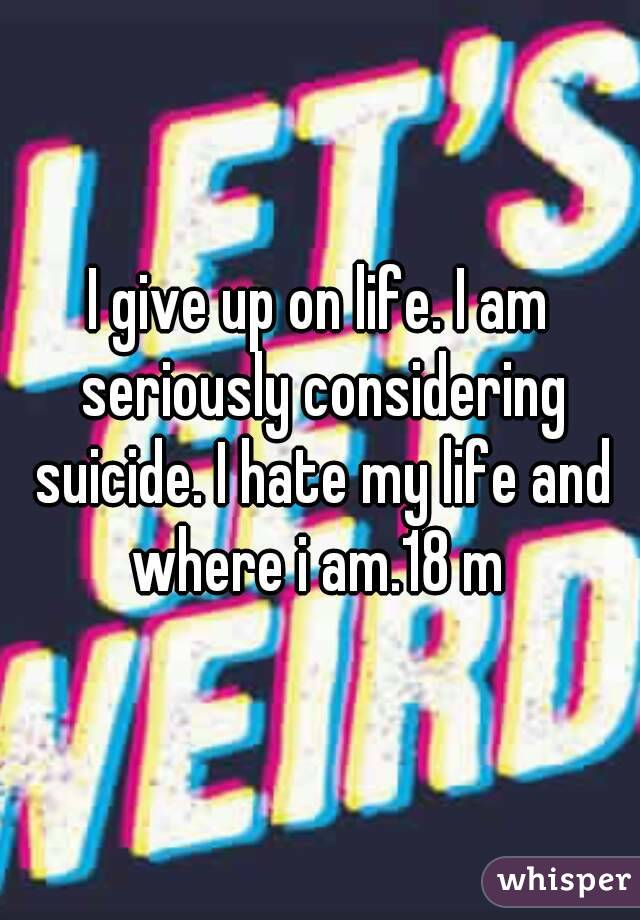 I give up on life. I am seriously considering suicide. I hate my life and where i am.18 m