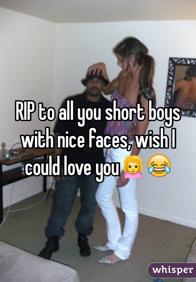 RIP to all you short boys with nice faces, wish I could love you🙍😂