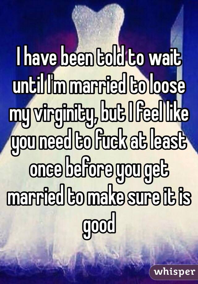 I have been told to wait until I'm married to loose my virginity, but I feel like you need to fuck at least once before you get married to make sure it is good