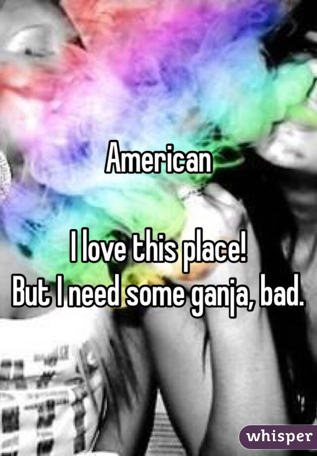 American  I love this place! But I need some ganja, bad.