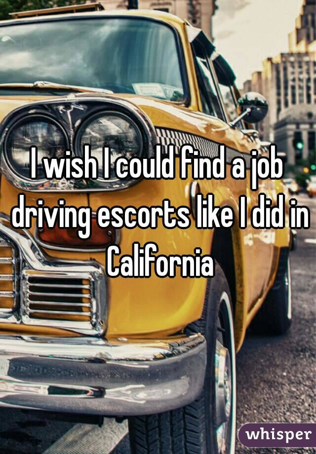 I wish I could find a job driving escorts like I did in California