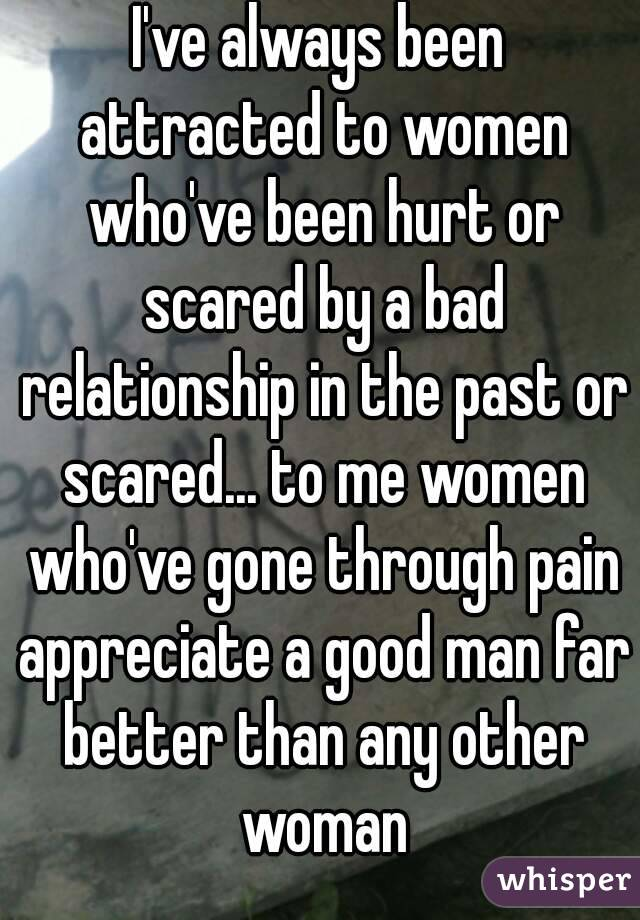 I've always been attracted to women who've been hurt or scared by a bad relationship in the past or scared... to me women who've gone through pain appreciate a good man far better than any other woman