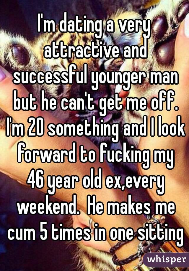 I'm dating a very attractive and successful younger man but he can't get me off. I'm 20 something and I look forward to fucking my 46 year old ex,every weekend.  He makes me cum 5 times in one sitting