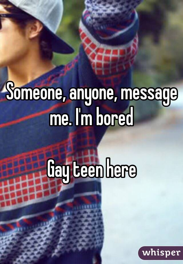 Someone, anyone, message me. I'm bored   Gay teen here